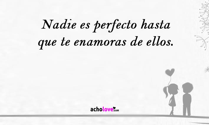 Nadie es perfecto hasta que te enamoras de ellos.