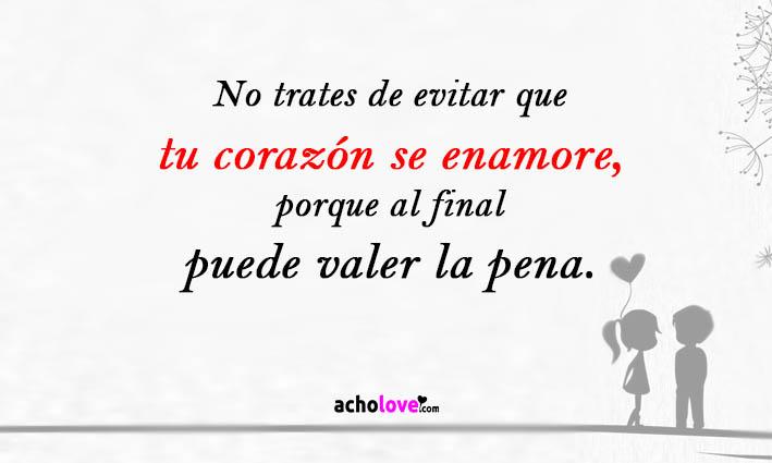 No Trates De Evitar Que Tu Corazón Se Enamore, Porque Al Final Puede Valer La Pena.