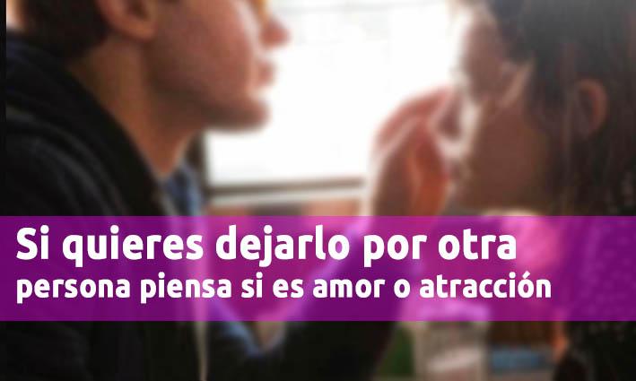 Si Quieres Dejarlo Por Otra Persona Piensa Si Es Amor O Atracción