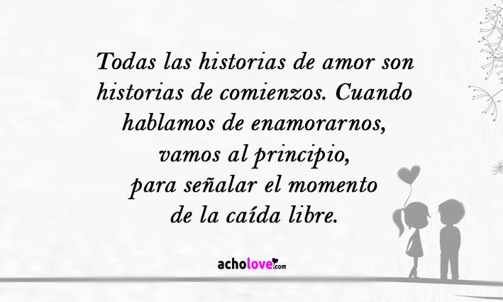 Todas Las Historias De Amor Son Historias De Comienzos. Cuando Hablamos De Enamorarnos, Vamos Al Principio, Para Señalar El Momento De La Caída Libre.